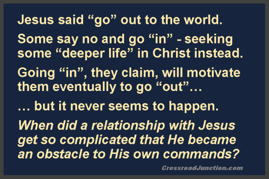 "There are those who promote an insular ""deeper life"", which never seems to go anywhere. Have an adventure! Seek Christ's authentic life instead. http://crossroadjunction.com/2012/07/20/religion-3/"