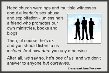 "Sex abuse and cover up: C.J. Mahaney and Sovereign Grace Ministries, Frank Viola and his band of ""apostolic workers"", Bill Gothard and his Institute of Basic Life Principles... When will we ever learn?"