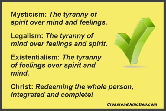 Mysticism: The tyranny of spirit over mind and feelings. Legalism: The tyranny of mind over feelings and spirit. Existentialism: The tyranny of feelings over spirit and mind. Christ: Redeeming the whole person, integrated and complete!