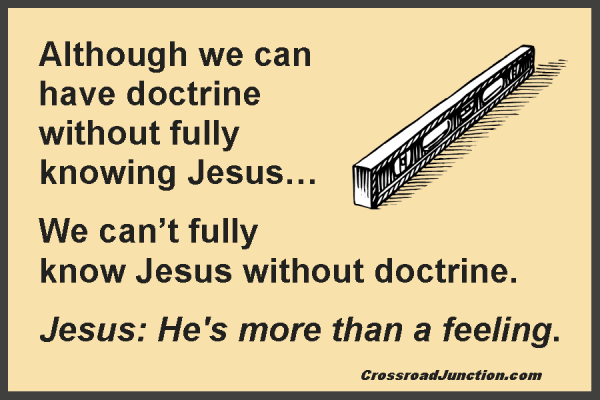 Although we can have doctrine without fully knowning Jesus... We can't fully know Jesus without doctrine. Jesus: He's more than a feeling.