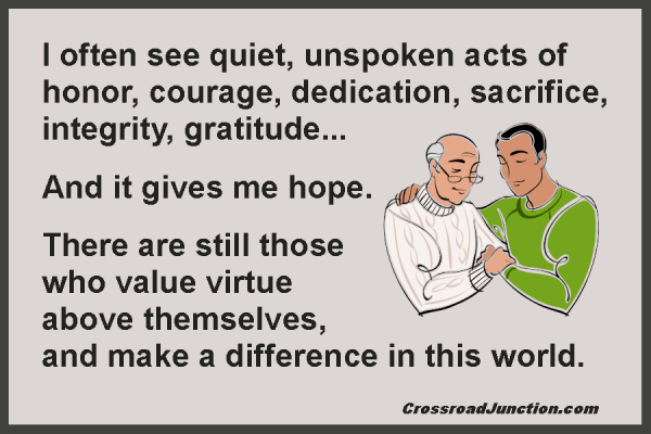 I often see quiet, unspoken acts of honor, courage, dedication, sacrifice, integrity, gratitude... And it gives me hope. There are still those who value virtue above themselves, and make a difference in this world.