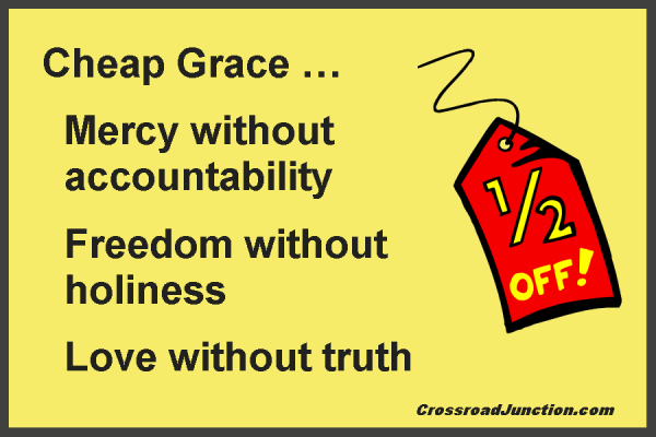 Cheap grace: mercy without accountability, freedom without holiness, love without truth.