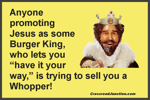 "Anyone promoting Jesus as some Burger King, who lets you ""have it your way,"" is trying to sell you a Whopper!"