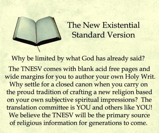 The New Existential Standard Version: Why be limited by what God has already said? The TNESV comes with blank acid free pages and wide margins for you to author your own Holy Writ. Why settle for a closed canon when you carry on the proud tradition of crafting a new religion based on your own subjecive spiritual impressions? The translation committee is YOU and others like YOU! We believe the TNESV will be the primary source of religious information for generations to come.