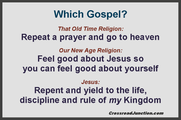 Which Gospel? That Old Time Religion: Repeat a prayer and go to heaven. Our New Age Religion: Feel good about Jesus so you can feel good about yourself. Jesus: Repent and yield to the life, discipline and rule of my Kingdom. ~ www.crossroadjunction.com