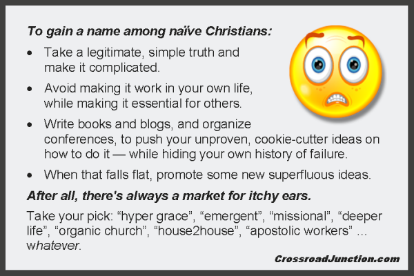 "To gain a name among naïve Christians: Take a legitimate, simple truth and make it complicated. Avoid making it work in your own life, while making it essential for others. Write books and blogs, and organize conferences, to push your unproven, cookie-cutter ideas on how to do it — while hiding your own history of failure. When that falls flat, write about some new superfluous ideas. After all, there's always a market for itchy ears. Take your pick: ""hyper grace"", ""emergent"", ""missional"", deeper life"", ""organic church"", ""house2house"", ""apostolic workers"" ... whatever."