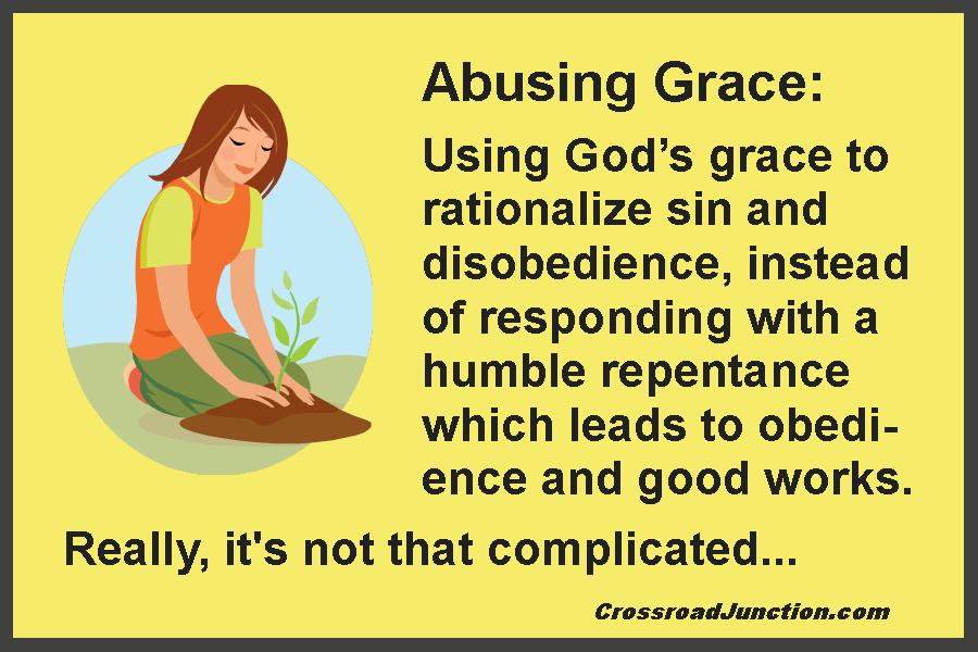 Abusing Grace: Using God's grace to rationalize sin and disobedience, instead of responding with a humble repentance which leads to obedience and good works. Really, it's not that complicated...