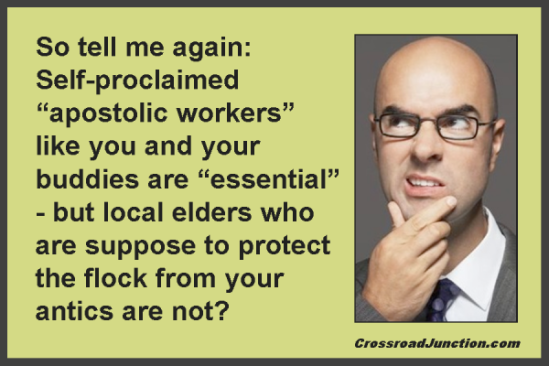 "So tell me again: Self-proclaimed ""apostolic workers"" like you and your buddies are ""essential"" - but local elders who are suppose to protect the flock from your antics are not?"