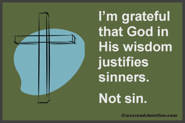 I am grateful that God in His wisdom jusrifies sinners. Not sin. ~ www.CrossroadJunction.com