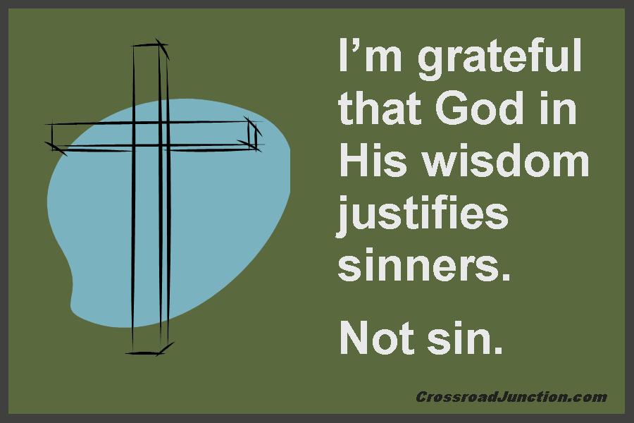 I am grateful that God in His wisdom jusrifies sinners. Not sin. ~ www.CrossroadJunction.com
