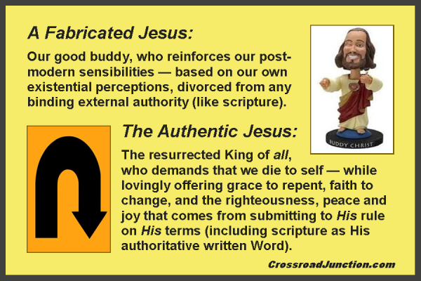 A Fabricated Jesus: Our good buddy, who reinforces our post-modern sensibilities - based on our own existential perceptions, divorced from any binding external authority (like scripture). The Authentic Jesus: The resurrected King of all, who demands that we die to self - while lovingly offering grace to repent, faith to change, and the righteousness, peace and joy that comes from submitting to His rule on His terms (including scripture as His authoritative written Word).