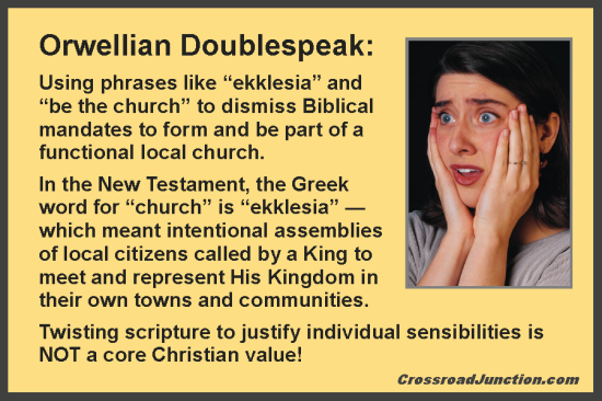 "Orwellian Doublespeak: Using phrases like ""ekklesia"" and ""be the church"" to dismiss Biblical mandates to form and be part of a functional local church. In the New Testament, the Greek word for ""church"" is ""ekklesia"" — which meant intentional assemblies of local citizens called by a King to meet and represent His Kingdom in their own towns and communities. Twisting scripture to justify individual sensibilities is NOT a core Christian value! ~ www.CrossroadJunction.com"