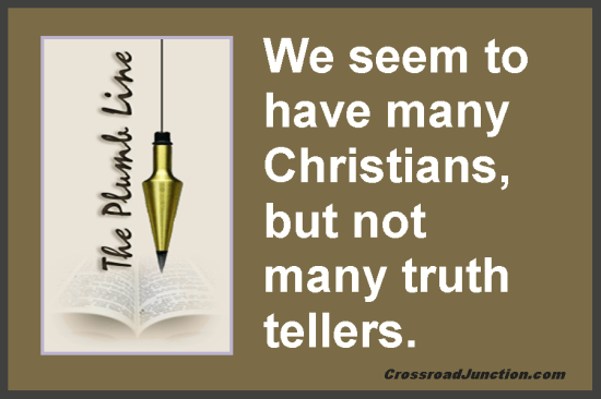 Biblical Plumb Lines: We seem to have many Christians, but not many truth tellers.