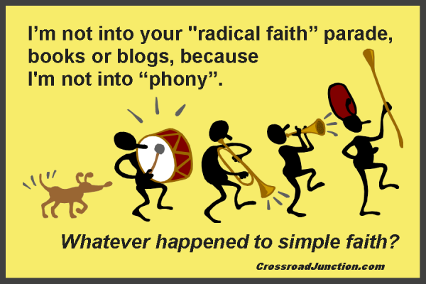 "I'm not into your ""radical faith"" parade, books or blogs, because I'm not into ""phony"". Whatever happened to simple faith? ~ www.CrossroadJunction.com"