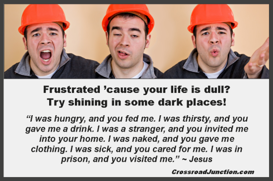 Frustated 'cause your life is dull? Try shining in some dark places! ~ www.CrossroadJunction.com