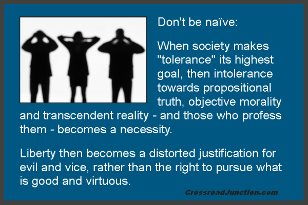 "Don't be naïve: When society makes ""tolerance"" its highest goal, then intolerance towards propositional truth, objective morality and transcendent reality - and those who profess them - becomes a necessity. Liberty then becomes a distorted justification for evil and vice, rather than the right to pursue what is good and virtuous. ~ www.CrossroadJunction.com"