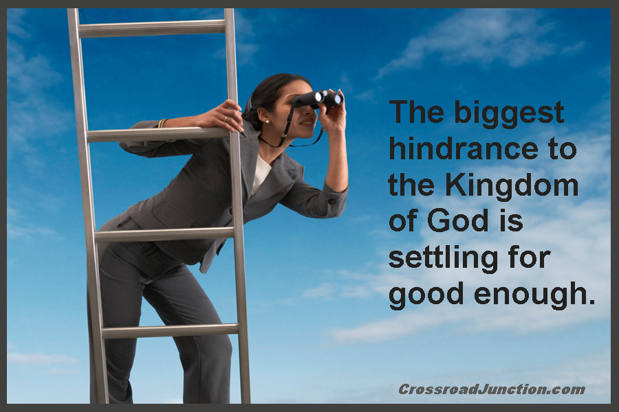 The biggest hindrance to the Kingdom of God is settling for good enough.