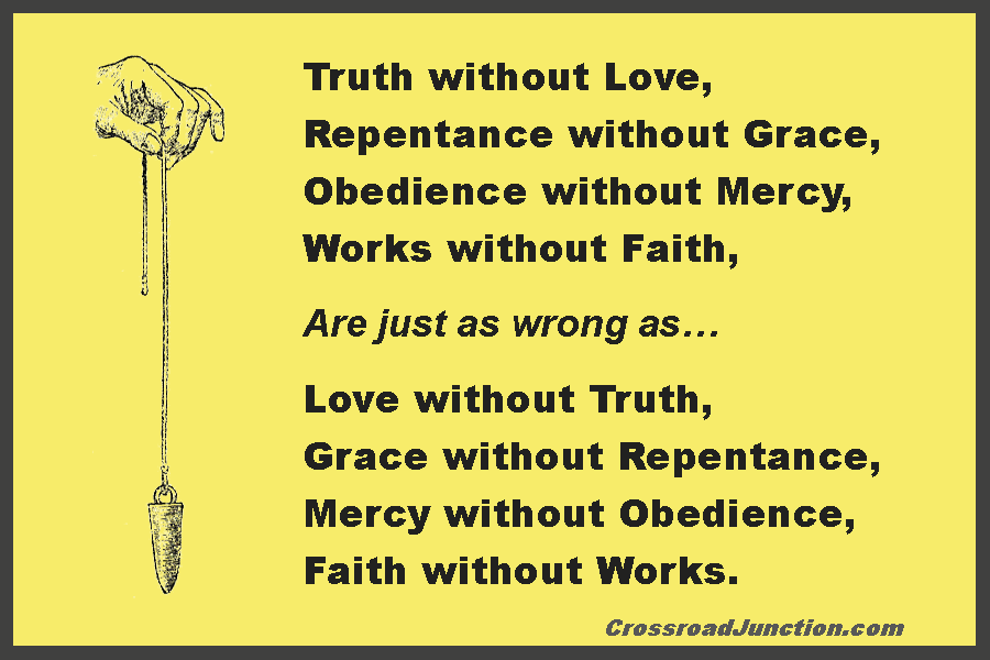 Truth without love, repentance without grace, obedience without mercy, and works without faith are just as wrong as love without truth, grace without repentance, mercey without obedience, and faith without works. ~ www.CrossroadJunction.com
