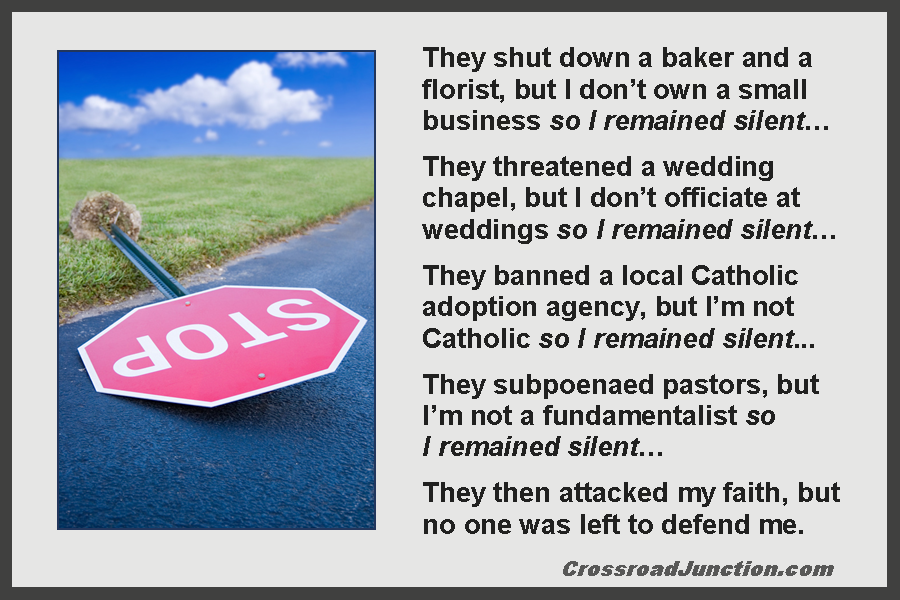 They shut down a baker and a florist, but I don't own a small business so I remained silent… They threatened a wedding chapel, but I don't officiate at weddings so I remained silent… They banned a local Catholic adoption agency, but I'm not Catholic so I remained silent... They subpoenaed pastors, but I'm not a fundamentalist so I remained silent… They then attacked my faith, but no one was left to defend me. ~ www.CrossroadJunction.com