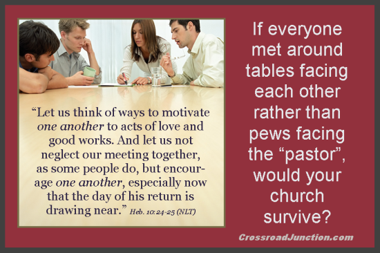 "If everyone met around tables facing each other rather than pews facing the ""pastor"", would your church survive? ~ www.CrossroadJunction.com"