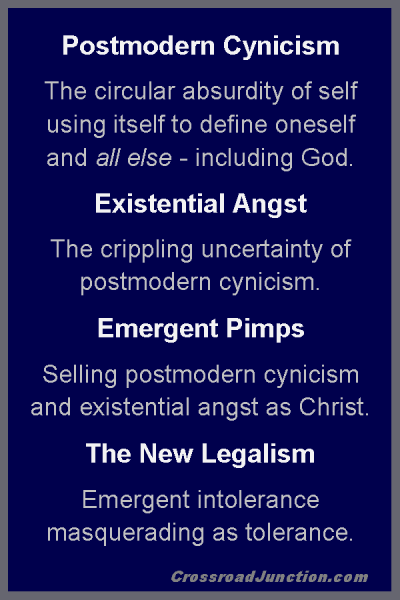 Postmodern Cynicism: The circular absurdity of self using itself to define oneself and all else - including God. Existential Angst: The crippling uncertainty of postmodern cynicism. Emergent Pimps: Selling postmodern cynicism and existential angst as Christ. The New Legalism: Emergent intolerance masquerading as tolerance. ~ www.CrossroadJunction.com
