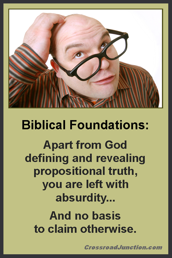 Biblical Foundations: Apart from God defining and revealing propositional truth, you are left with absurdity ... and no basis to claim otherwise. ~ www.CrossroadJunction.com