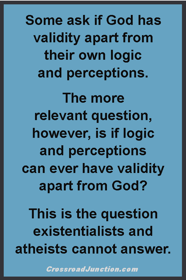 Some ask if God has validity apart from their own logic and perceptions. The more relevant question, however, is if logic and perceptions can ever have validity apart from God? This is the question existentialists and atheists cannont answer. ~ www.CrossroadJunction.com
