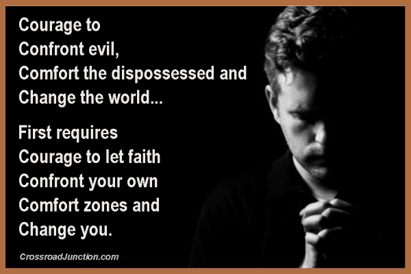 Courage to confront evil, comfort the dispossessed and change the world... First requires courage to let faith confront your own comfort zones and change you. ~ www.CrossroadJunction.com