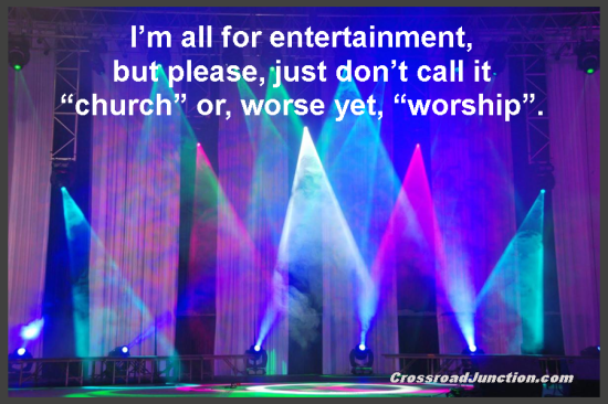 "I'm all for entertainment, but please, just don't call it ""church"" or, worse yet, ""worship"". ~ www.CrossroadJunction.com"