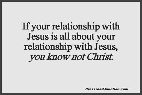 If your relationship with Jesus is all about your relationships with Jesus, you know not Christ. ~ www.CrossroadJunction.com