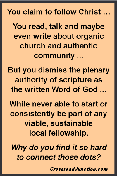 You claim to follow Christ … You read, talk and maybe even write about organic church and authentic community ... But you dismiss the plenary authority of scripture as the written Word of God ... While never able to start or consistently be part of any viable, sustainable local fellowship. Why do you find it so hard to connect those dots? ~ www.CrossroadJunction.com