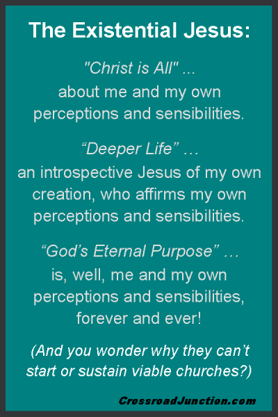 "The Existential Jesus: ""Christ is All"" ... about me and my own perceptions and sensibilities. ""Deeper Life"" … means an introspective Jesus of my own creation, who affirms my own perceptions and sensibilities. ""God's Eternal Purpose"" … is, well, me and my own perceptions and sensibilities, forever and ever! (And you wonder why they can't start or sustain viable churches?) ~ www.CrossroadJunction.com"