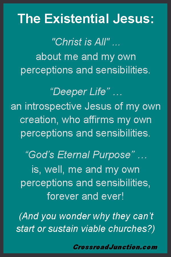 """The Existential Jesus: """"Christ is All"""" ... about me and my own perceptions and sensibilities. """"Deeper Life"""" … means an introspective Jesus of my own creation, who affirms my own perceptions and sensibilities. """"God's Eternal Purpose"""" … is, well, me and my own perceptions and sensibilities, forever and ever! (And you wonder why they can't start or sustain viable churches?) ~ www.CrossroadJunction.com"""