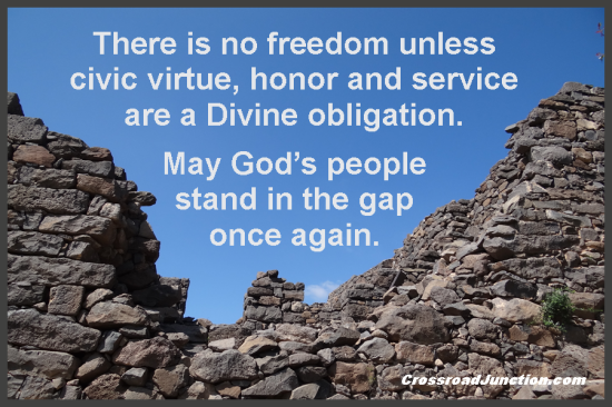 There is no freedom unless civic virtue, honor and service are a Divine obligation. May God's people stand in the gap once again. ~ www.CrossroadJunction.com