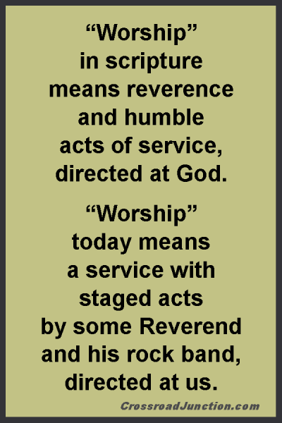 """Worship"" in scripture means reverence and humble acts of service, directed at God. ""Worship"" today means a service with staged acts by some Reverend and his rock band, directed at us. ~ www.CrossroadJunction.com"